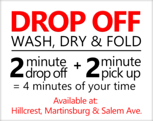Drop Off Wash, Dry & Fold. Let us save you loads of time. 2 minute drop off + 2 minute pick up = 4 minutes of your time. Drop off available at Hillcrest, Martinsburg and Salem Ave.